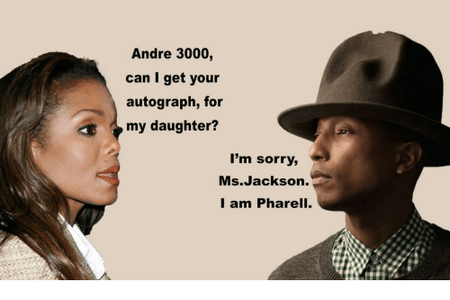autograph: Andre 3000,  can I get your  autograph, for  my daughter?  I'm sorry,  Ms.Jackson.  I am Pharell.