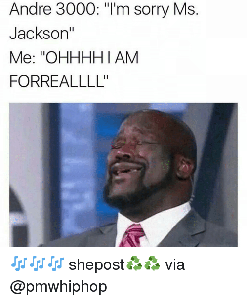 "andr: Andre 3000: ""I'm sorry Ms  Jackson""  Me: ""OHHHHI AM  FORREALLLL'' 🎶🎶🎶 shepost♻♻ via @pmwhiphop"