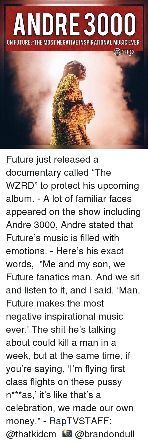 """Fanatics: ANDRE 3000  ON FUTURE: THE MOST HEBATIVE INSPIRATIONAL MUSIC EVER  @rap Future just released a documentary called """"The WZRD"""" to protect his upcoming album. - A lot of familiar faces appeared on the show including Andre 3000, Andre stated that Future's music is filled with emotions. - Here's his exact words,  """"Me and my son, we Future fanatics man. And we sit and listen to it, and I said, 'Man, Future makes the most negative inspirational music ever.' The shit he's talking about could kill a man in a week, but at the same time, if you're saying, 'I'm flying first class flights on these pussy n***as,' it's like that's a celebration, we made our own money."""" - RapTVSTAFF: @thatkidcm 📸 @brandondull"""