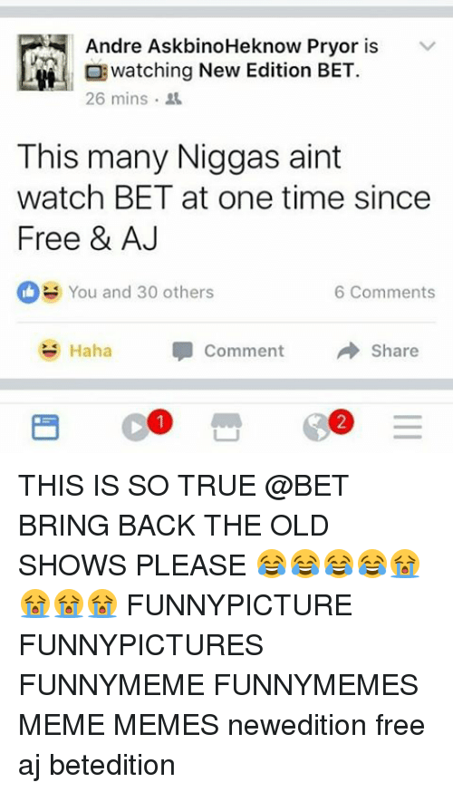 New Edition Bet: Andre AskbinoHeknow Pryor is  v  watching New Edition BET.  26 mins.  This many Niggas aint  watch BET at one time since  Free & AJ  You and 30 others  6 Comments  Haha Comment  Share THIS IS SO TRUE @BET BRING BACK THE OLD SHOWS PLEASE 😂😂😂😂😭😭😭😭 FUNNYPICTURE FUNNYPICTURES FUNNYMEME FUNNYMEMES MEME MEMES newedition free aj betedition