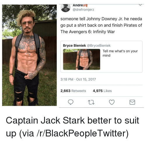 Blackpeopletwitter, Avengers, and Infinity: Andre  @drefromjerz  someone tell Johnny Downey Jr. he needa  go put a shirt back on and finish Pirates of  The Avengers 6: Infinity War  Bryce Bieniek @BryceBieniek  Tell me what's on your  mind  3:18 PM Oct 15, 2017  2,663 Retweets  4,975 Likes <p>Captain Jack Stark better to suit up (via /r/BlackPeopleTwitter)</p>