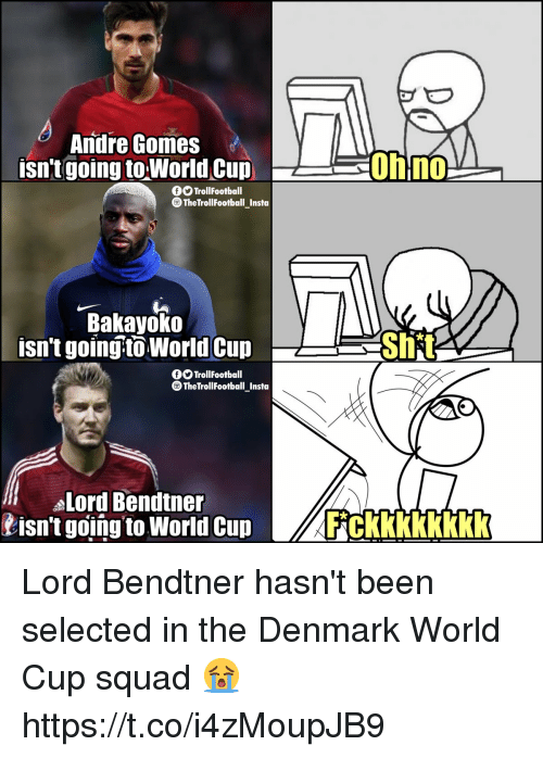 Memes, Shit, and Squad: Andre Gomes  isn't going toWorldCup  0h1no  GOTrollFootball  TheTrollFootball_Insta  Bakayoko  isn't going-to World Cup  Shit  OO TrollFootball  TheTroll Footballnsta  -  Lord Bendtner  isn't going to World Cupckkkkkkkk Lord Bendtner hasn't been selected in the Denmark World Cup squad 😭 https://t.co/i4zMoupJB9