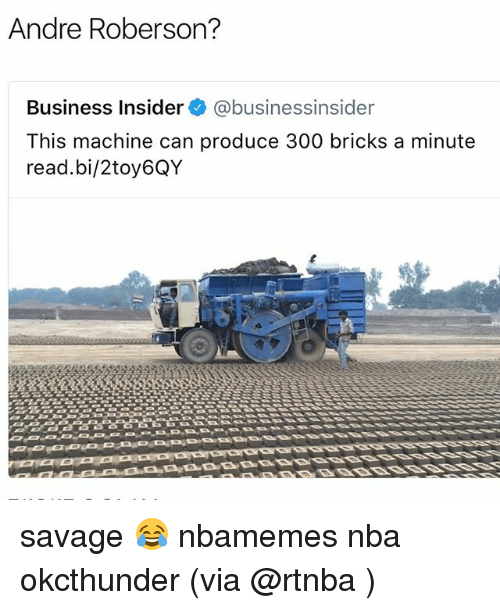 Roberson: Andre Roberson?  Business Insider @businessinsider  This machine can produce 300 bricks a minute  read.bi/2toy6QY savage 😂 nbamemes nba okcthunder (via @rtnba )
