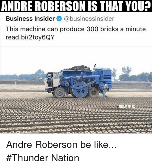 Roberson: ANDRE ROBERSON IS THAT YOU?  Business Insider @businessinsider  This machine can produce 300 bricks a minute  read.bi/2toy6QY Andre Roberson be like... #Thunder Nation