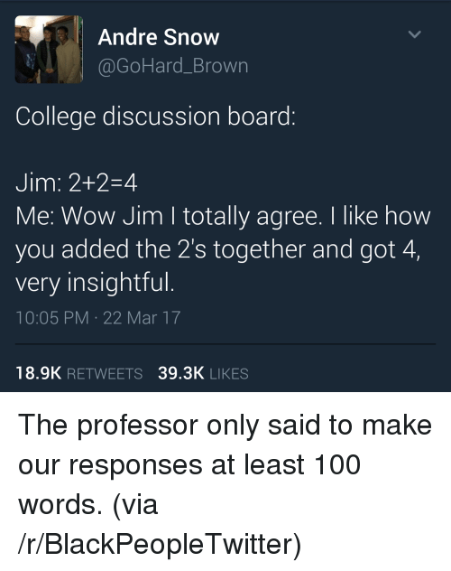 discussion: Andre Snow  @GoHard_Brown  College discussion board:  Jim: 2+2-4  Me: Wow Jim I totally agree. I like how  you added the 2's together and got 4,  very insightful.  10:05 PM 22 Mar 17  18.9K RETWEETS 39.3K LIKES <p>The professor only said to make our responses at least 100 words. (via /r/BlackPeopleTwitter)</p>