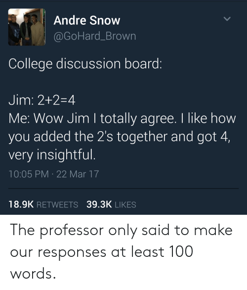 discussion: Andre Snow  @GoHard_Brown  College discussion board:  Jim: 2+2-4  Me: Wow Jim I totally agree. I like how  you added the 2's together and got 4,  very insightful.  10:05 PM 22 Mar 17  18.9K RETWEETS 39.3K LIKES The professor only said to make our responses at least 100 words.