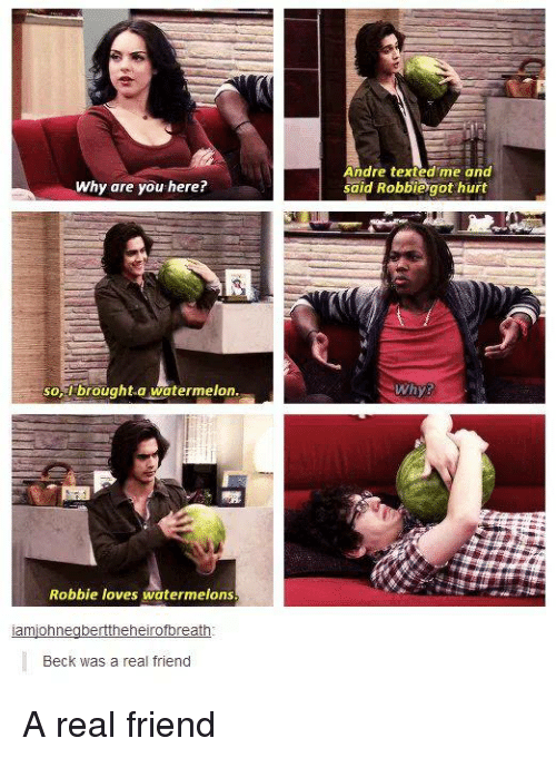 Watermelone: Andre texted me and  said Robbiegot hurt  Why are you here?  -brought-a watermelon  Whys  so  Robbie loves watermelons  Beck was a real friend A real friend