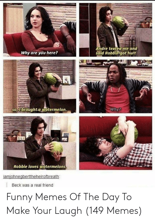 Beck: Andre texted me and  said Robbiegot hurt  Why are you here?  so,brought a watermelon.  Why?  Robbie loves watermelons  Beck was a real friend Funny Memes Of The Day To Make Your Laugh (149 Memes)