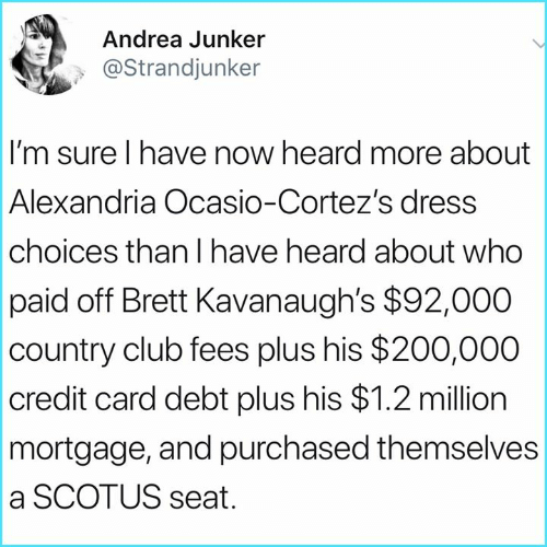 alexandria: Andrea Junker  @Strandjunker  I'm sure I have now heard more about  Alexandria Ocasio-Cortez's dress  choices than I have heard about who  paid off Brett Kavanaugh's $92,000  country club fees plus his $200,000  credit card debt plus his $1.2 million  mortgage, and purchased themselves  a SCOTUS seat