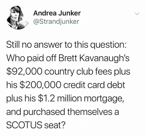 Andrea: Andrea Junker  @Strandjunker  Still no answer to this question:  Who paid off Brett Kavanaughs  $92,000 country club fees plus  his $200,000 credit card debt  plus his $1.2 million mortgage,  and purchased themselves a  SCOTUS seat?