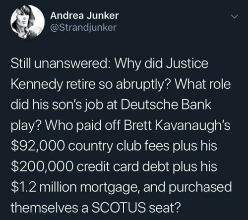 Andrea: Andrea Junker  @Strandjunker  Still unanswered: Why did Justice  Kennedy retire so abruptly? What role  did his son's job at Deutsche Bank  play? Who paid off Brett Kavanaugh's  $92,000 country club fees plus his  $200,000 credit card debt plus his  $1.2 million mortgage, and purchased  themselves a SCOTUS seat?