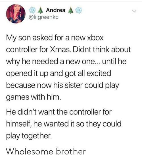 controller: Andrea  @lilgreenkc  My son asked for a new xbox  controller for Xmas. Didnt think about  why he needed a new one... until he  opened it up and got all excited  because now his sister could play  games with him.  He didn't want the controller for  himself, he wanted it so they could  play together. Wholesome brother