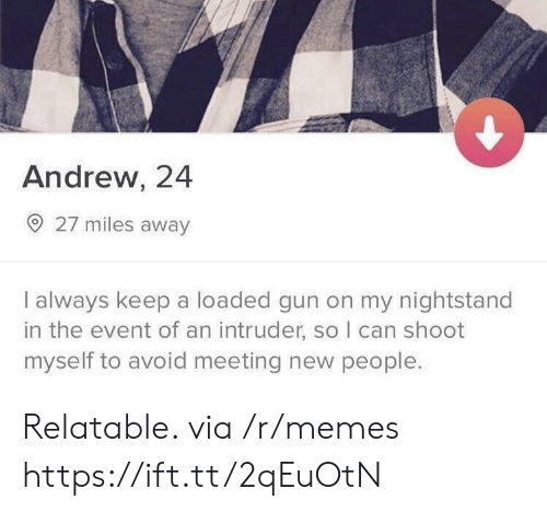 meeting new people: Andrew, 24  27 miles away  I always keep a loaded gun on my nightstand  in the event of an intruder, so I can shoot  myself to avoid meeting new people. Relatable. via /r/memes https://ift.tt/2qEuOtN