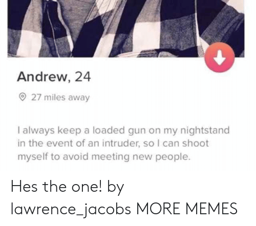 meeting new people: Andrew, 24  27 miles away  I always keep a loaded gun on my nightstand  in the event of an intruder, so I can shoot  myself to avoid meeting new people. Hes the one! by lawrence_jacobs MORE MEMES