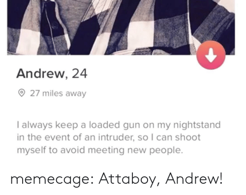 meeting new people: Andrew, 24  27 miles away  I always keep a loaded gun on my nightstand  in the event of an intruder, so I can shoot  myself to avoid meeting new people memecage: Attaboy, Andrew!