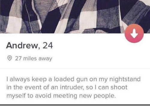 meeting new people: Andrew, 24  O 27 miles away  I always keep a loaded gun on my nightstand  in the event of an intruder, so I can shoot  myself to avoid meeting new people.