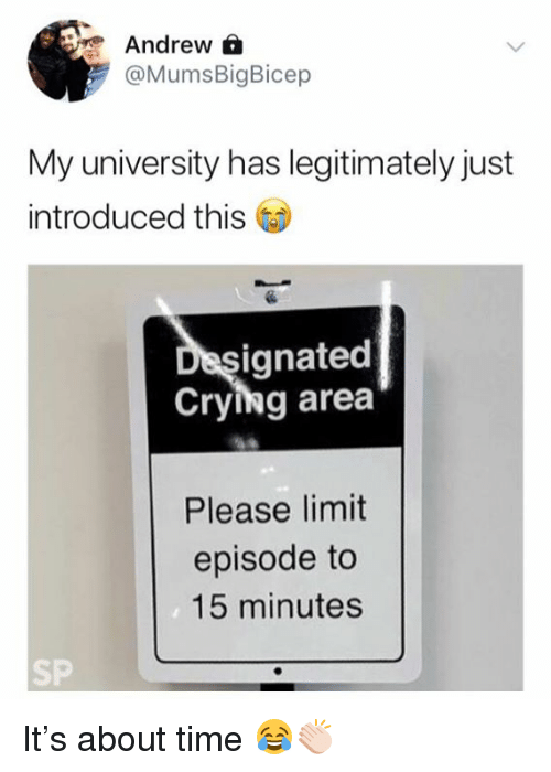 Crying, Time, and University: Andrew A  @MumsBigBicep  My university has legitimately just  introduced this  ignated  Crying area  Please limit  episode to  15 minutes  SP It's about time 😂👏🏻