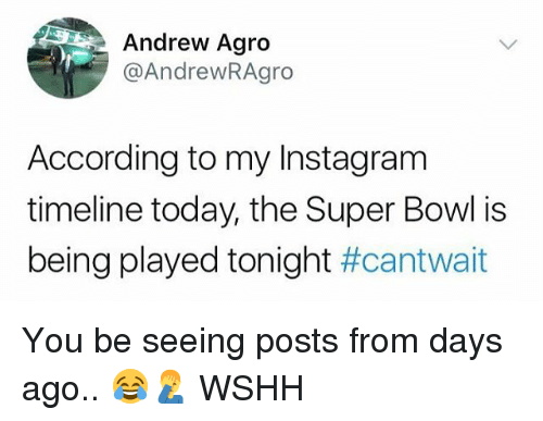Instagram, Memes, and Super Bowl: Andrew Agro  @AndrewRAgro  According to my Instagram  timeline today, the Super Bowl is  being played tonight You be seeing posts from days ago.. 😂🤦‍♂️ WSHH