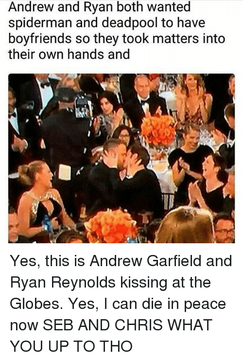 Andrew Garfield: Andrew and Ryan both wanted  spiderman and deadpool to have  boyfriends so they took matters into  their own hands and Yes, this is Andrew Garfield and Ryan Reynolds kissing at the Globes. Yes, I can die in peace now SEB AND CHRIS WHAT YOU UP TO THO
