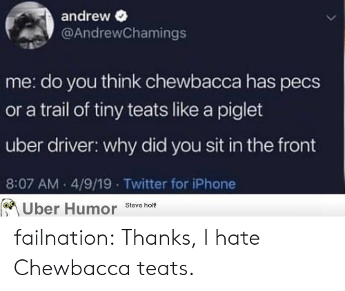 piglet: andrew  @AndrewChamings  me: do you think chewbacca has pecs  or a trail of tiny teats like a piglet  uber driver: why did you sit in the front  8:07 AM 4/9/19 Twitter for iPhone  Uber Humor Steve holt! failnation:  Thanks, I hate Chewbacca teats.
