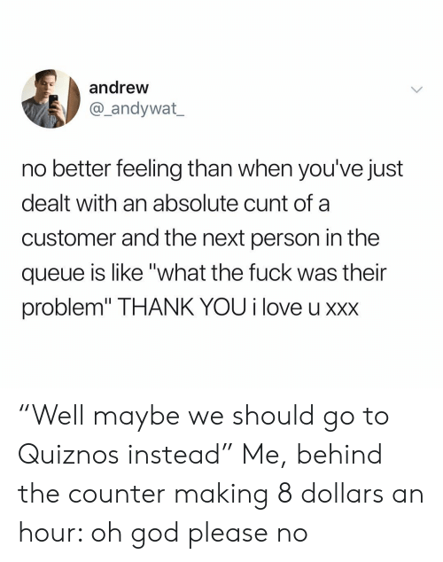 """XXX: andrew  andywat  no better feeling than when you've just  dealt with an absolute cunt of a  customer and the next person in the  queue is like """"what the fuck was their  problem"""" THANK YOU i love u xxx """"Well maybe we should go to Quiznos instead"""" Me, behind the counter making 8 dollars an hour: oh god please no"""