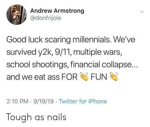school shootings: Andrew Armstrong  @donfrijole  Good luck scaring millennials. We've  survived y2k, 9/11, multiple wars,  school shootings, financial collapse...  FUN  and we eat ass FOR  2:10 PM 9/19/19 Twitter for iPhone Tough as nails