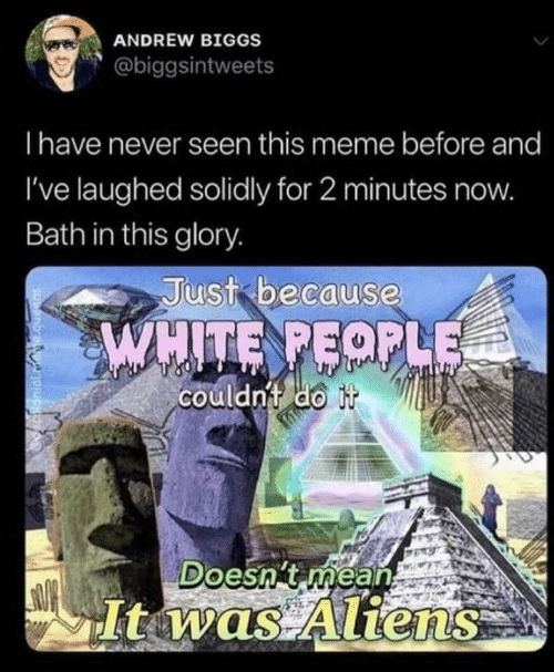 Aliens: ANDREW BIGGS  @biggsintweets  Thave never seen this meme before and  I've laughed solidly for 2 minutes now.  Bath in this glory.  Just because  WHITE PEOPLE  couldn't do it  Doesn't méan  It was Aliens