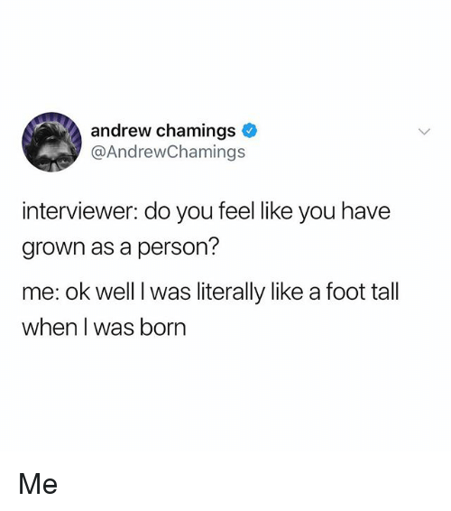 Memes, 🤖, and Foot: andrew chamings  @AndrewChamings  interviewer: do you feel like you have  grown as a person?  me: ok well I was literally like a foot tall  when I was born Me