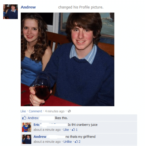 cranberry juice: Andrew  changed his Profile picture.  Like Comment 4 minutes ago  Andrew  Eric  ikes this  Is tht cranberry juice  about a minute ago Like 1  Andrew  about a minute ago Unlike 32  no thats my girlfriend