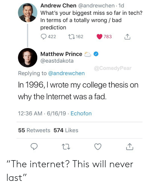 """Prediction: Andrew Chen @andrewchen 1d  What's your biggest miss so far in tech?  In terms of a totally wrong / bad  prediction  422  162  783  Matthew Prince  @eastdakota  @ComedyPear  Replying to @andrewchen  In 1996, I wrote my college thesis on  why the Internet was a fad.  12:36 AM 6/16/19 Echofon  55 Retweets 574 Likes """"The internet? This will never last"""""""