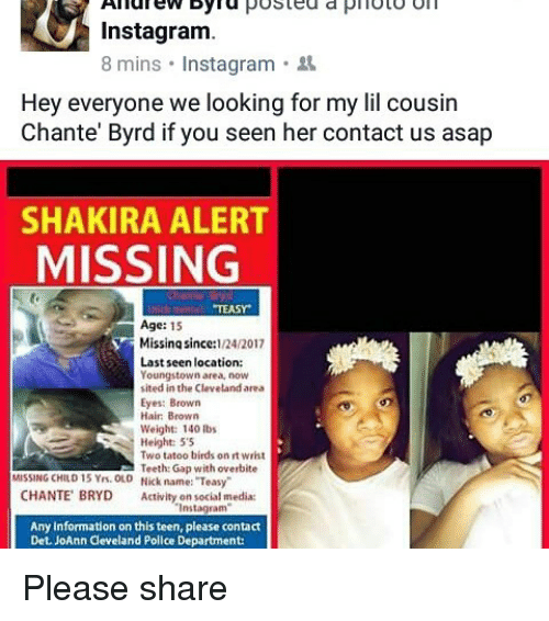 "Memes, 🤖, and Media: Andrew Dyna  posted a piloto oil  Instagram.  8 mins Instagram  Hey everyone we looking for my lil cousin  Chante' Byrd if you seen her contact us asap  SHAKIRA ALERT  MISSING  MEASY  Age: 15  Y Missing since:  124/2017  Last seen location:  Youngstown area, now  sited in the Cleveland area  Eyes: Brown  Hair Brown  Weight: 140 lbs  Height: 55  Two tatoo birds on rt wrist  Teeth Gap with overbite  MISSING CHILD 15 Yrs. OLD Nick name: ""Teasy""  CHANTE BRYD Activity  on social media:  Instagram'  Any information on this teen, please contact  Det JoAnn Cleveland Police Department: Please share"