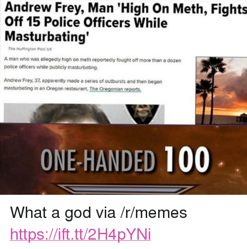 """one-handed: Andrew Frey, Man 'High On Meth, Fights  Off 15 Police Officers While  Masturbating  The Hutington Post UK  A man who was allegedly high on meth reportedly fought off more than a dozern  police officers while publicly masturbating.  Andrew Frey, 37, epparently made a series of outbursts and then began  masturbating in an Oregon restaurant, The Oregonian reports  ONE-HANDED 100 <p>What a god via /r/memes <a href=""""https://ift.tt/2H4pYNi"""">https://ift.tt/2H4pYNi</a></p>"""