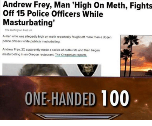 one-handed: Andrew Frey, Man 'High On Meth, Fights  Off 15 Police Officers While  Masturbating  The Hutington Post UK  A man who was allegedly high on meth reportedly fought off more than a dozern  police officers while publicly masturbating.  Andrew Frey, 37, epparently made a series of outbursts and then began  masturbating in an Oregon restaurant, The Oregonian reports  ONE-HANDED 100