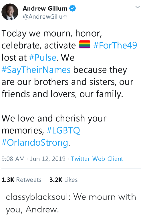 brothers and sisters: Andrew Gillum  @AndrewGillum  Today we mourn, honor,  celebrate, activate  V  #ForThe49  lost at #Pulse. We  #SayTheirNames because they  are our brothers and sisters, our  friends and lovers, our family.  We love and cherish your  memories, #LGBTQ  #OrlandoStrong.  9:08 AM Jun 12, 2019 Twitter Web Client  3.2K Likes  1.3K Retweets classyblacksoul:  We mourn with you, Andrew.