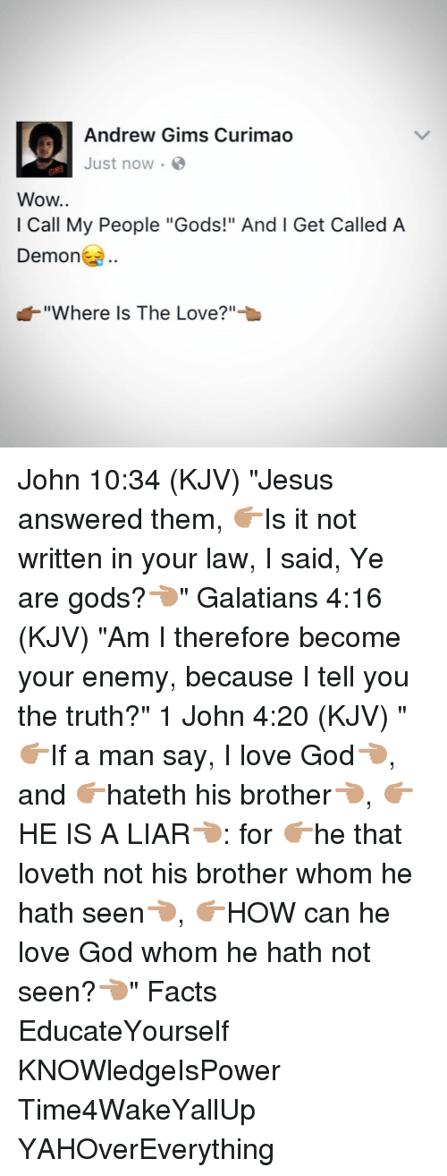 "4:20: Andrew Gims Curimao  Just now.  Wow..  I Call My People ""Gods!"" And l Get Called A  Demon  ""Where Is The Love?"" John 10:34 (KJV) ""Jesus answered them, 👉🏽Is it not written in your law, I said, Ye are gods?👈🏽"" Galatians 4:16 (KJV) ""Am I therefore become your enemy, because I tell you the truth?"" 1 John 4:20 (KJV) ""👉🏽If a man say, I love God👈🏽, and 👉🏽hateth his brother👈🏽, 👉🏽HE IS A LIAR👈🏽: for 👉🏽he that loveth not his brother whom he hath seen👈🏽, 👉🏽HOW can he love God whom he hath not seen?👈🏽"" Facts EducateYourself KNOWledgeIsPower Time4WakeYallUp YAHOverEverything"