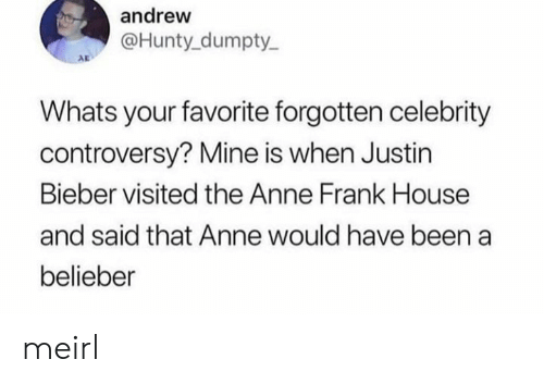 Justin Bieber: andrew  @Hunty dumpty  AD  Whats your favorite forgotten celebrity  controversy? Mine is when Justin  Bieber visited the Anne Frank House  and said that Anne would have been a  belieber meirl