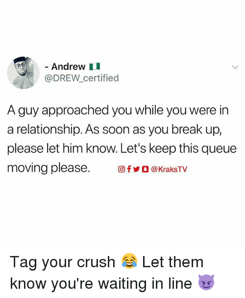 Crush, Memes, and Soon...: - Andrew I  @DREW_certified  A guy approached you while you were in  a relationship. As soon as you break up,  please let him know. Let's keep this queue  moving please. 回fyO @KraksTV Tag your crush 😂 Let them know you're waiting in line 😈