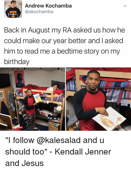 """Kendall Jenner, Memes, and 🤖: Andrew Kochamba  @akochamba  Back in August my RA asked us how he  could make our year better and asked  him to read me a bedtime story on my  birthday """"I follow @kalesalad and u should too"""" - Kendall Jenner and Jesus"""