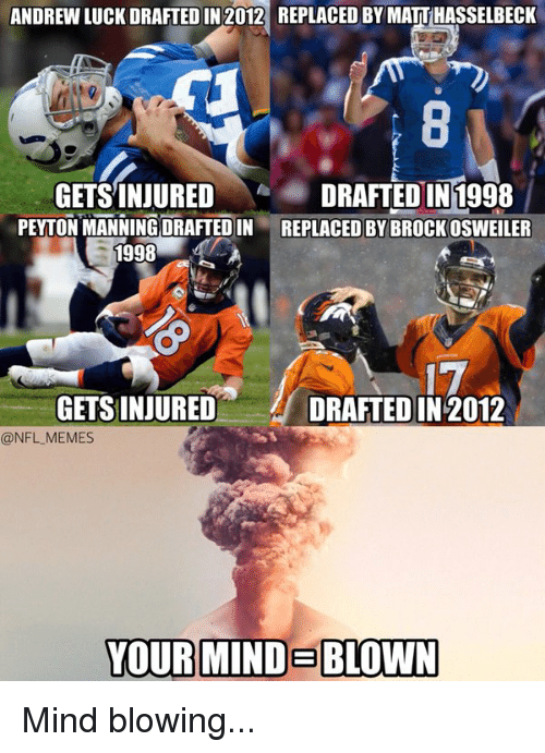 Osweiler: ANDREW LUCK DRAFTED IN 2012 REPLACED BY MATTHASSELBECK  GETSINJURED DRAFTED IN 1998  PEYTONMANNING DRAFTEDIN REPLACED BY BROCK osWEILER  1998  17  GETS INJURED  DRAFTED IN 2012  @NFL MEMES  YOUR MINDEBLOWN Mind blowing...