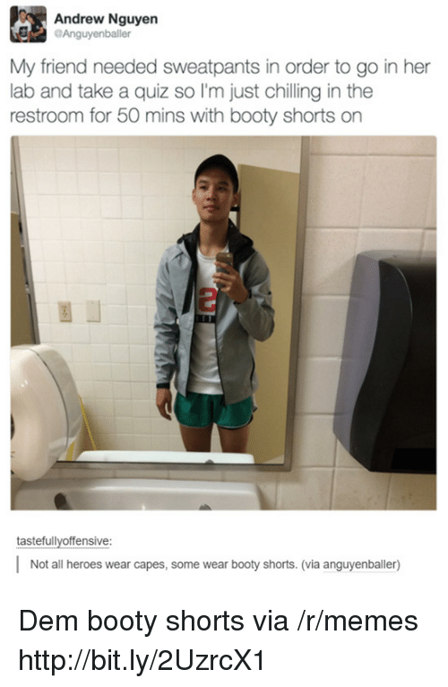 Sweatpants: Andrew Nguyen  Anguyenballer  My friend needed sweatpants in order to go in her  lab and take a quiz so I'm just chilling in the  restroom for 50 mins with booty shorts on  tastefullvoffensive:  Not all heroes wear capes, some wear booty shorts. (via anguyenballer) Dem booty shorts via /r/memes http://bit.ly/2UzrcX1