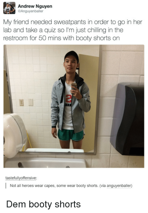 Sweatpants: Andrew Nguyen  Anguyenballer  My friend needed sweatpants in order to go in her  lab and take a quiz so I'm just chilling in the  restroom for 50 mins with booty shorts on  tastefullvoffensive:  Not all heroes wear capes, some wear booty shorts. (via anguyenballer) Dem booty shorts