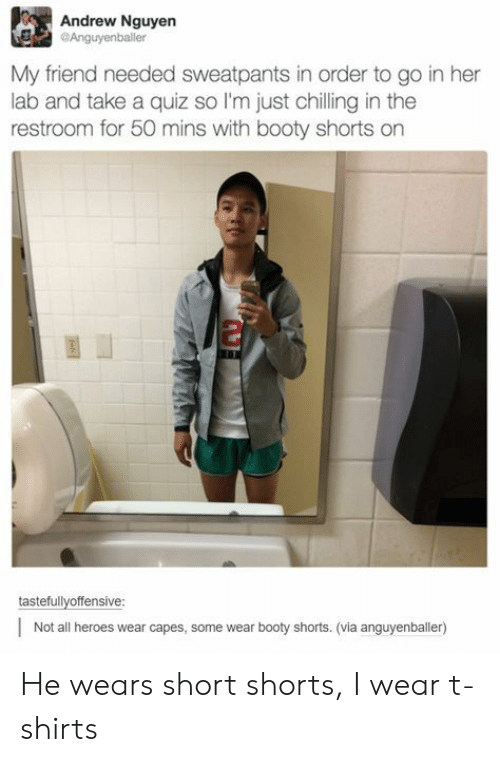 Sweatpants: Andrew Nguyen  Anguyenballer  My friend needed sweatpants in order to go in her  lab and take a quiz so I'm just chilling in the  restroom for 50 mins with booty shorts on  2  tastefullyoffensive  Not all heroes wear capes, some wear booty shorts. (via anguyenballer) He wears short shorts, I wear t-shirts