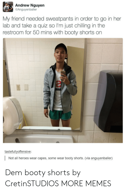 Sweatpants: Andrew Nguyen  Anguyenballer  My friend needed sweatpants in order to go in her  lab and take a quiz so I'm just chilling in the  restroom for 50 mins with booty shorts on  tastefullvoffensive:  Not all heroes wear capes, some wear booty shorts. (via anguyenballer) Dem booty shorts by CretinSTUDIOS MORE MEMES
