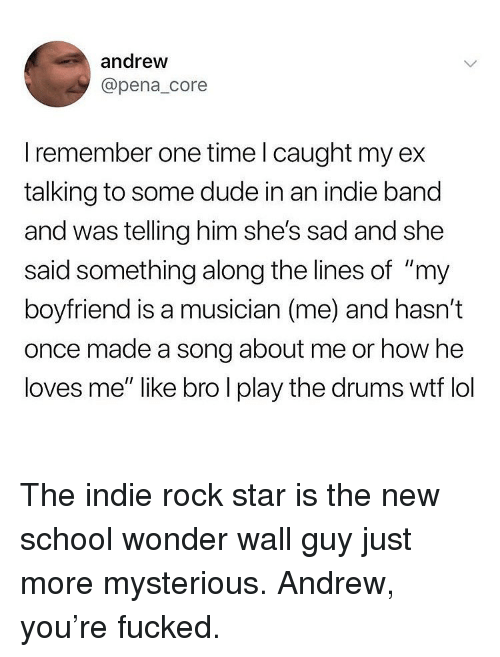 "Dude, Ironic, and Lol: andrew  @pena_core  I remember one time l caught my ex  talking to some dude in an indie band  and was telling him she's sad and she  said something along the lines of ""my  boyfriend is a musician (me) and hasn't  once made a song about me or how he  loves me"" like bro l play the drums wtf lol The indie rock star is the new school wonder wall guy just more mysterious. Andrew, you're fucked."