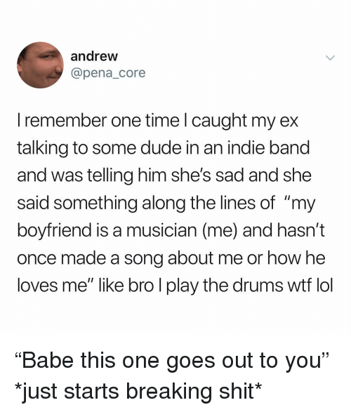 """Pena: andrew  @pena_core  I remember one time l caught my ex  talking to some dude in an indie band  and was telling him she's sad and she  said something along the lines of """"my  boyfriend is a musician (me) and hasn't  once made a song about me or how he  loves me"""" like bro l play the drums wtf lol """"Babe this one goes out to you"""" *just starts breaking shit*"""