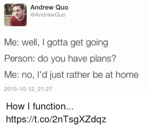 Funny, Home, and How: Andrew Quo  @AndrewQuo  Me: well, I gotta get going  Person: do you have plans?  Me: no, l'd just rather be at home  2015-10-12, 21:27 How I function... https://t.co/2nTsgXZdqz