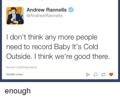 Baby, It's Cold Outside: Andrew Rannells  @Andrew Rannells  I don't think any more people  need to record Baby It's Cold  Outside. think we're good there.  Source: matchingvnecks  49,590 notes enough