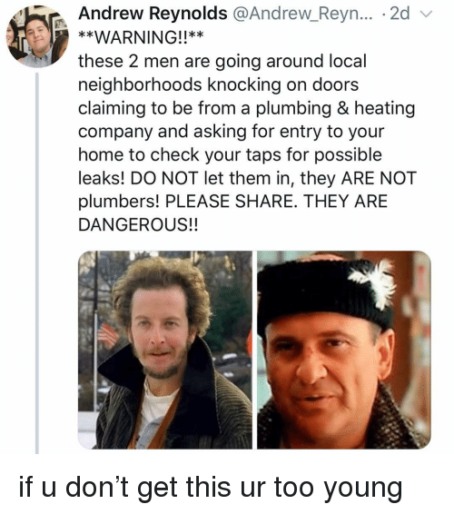 leaks: Andrew Reynolds @Andrew Reyn... . 2d v  **WARNING!!**  these 2 men are going around local  neighborhoods knocking on doors  claiming to be from a plumbing & heating  company and asking for entry to your  home to check your taps for possible  leaks! DO NOT let them in, they ARE NOT  plumbers! PLEASE SHARE. THEY ARE  DANGEROUS!! if u don't get this ur too young