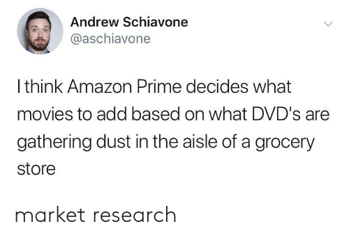 Amazon Prime: Andrew Schiavone  @aschiavone  Ithink Amazon Prime decides what  movies to add based on what DVD's are  gathering dust in the aisle of a grocery  store market research