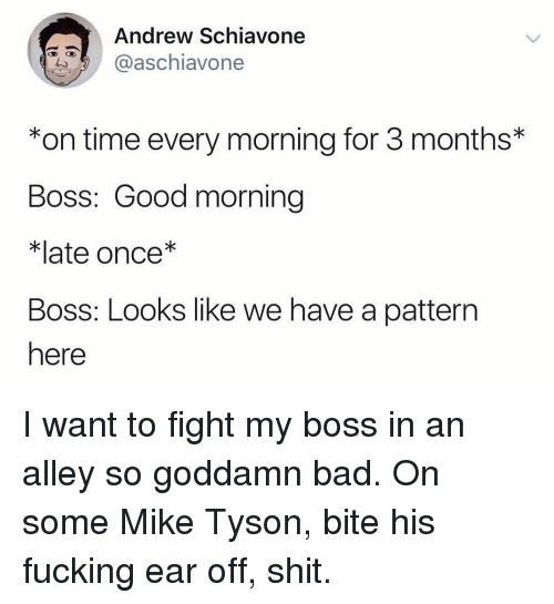 Mike Tyson: Andrew Schiavone  aschiavone  *on time every morning for 3 months*  Boss: Good morning  *late once*  Boss: Looks like we have a pattern  here I want to fight my boss in an alley so goddamn bad. On some Mike Tyson, bite his fucking ear off, shit.